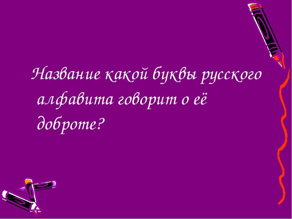 Название какой буквы русского алфавита говорит о её доброте?