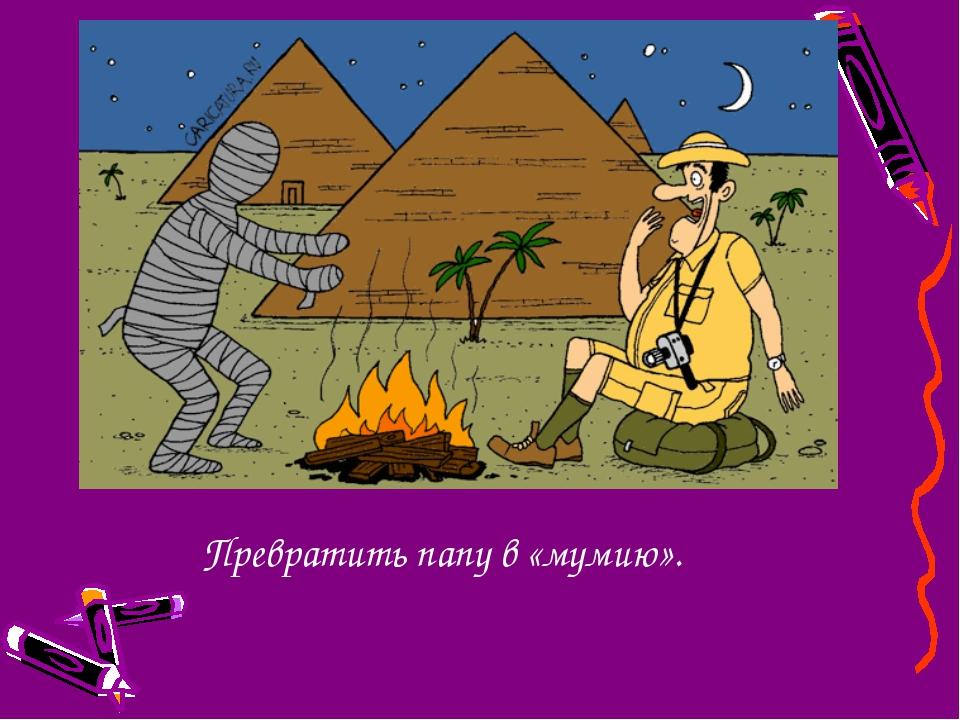 Превратить папу в «мумию».