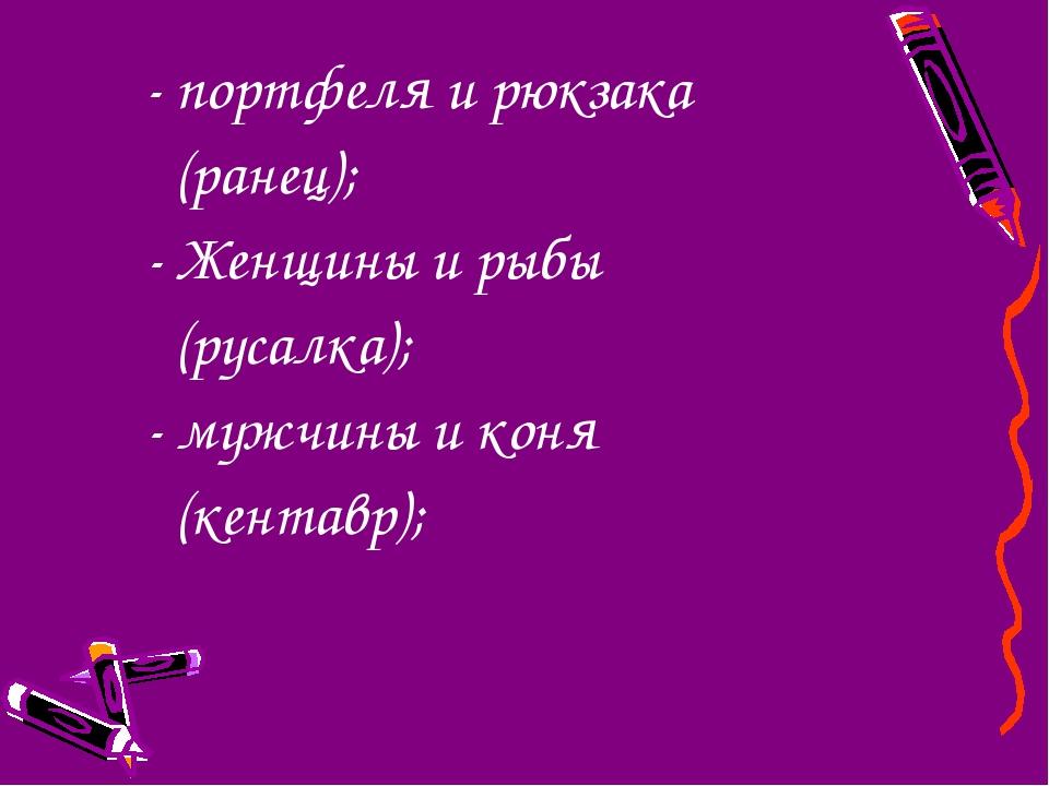 - портфеля и рюкзака (ранец); - Женщины и рыбы (русалка); - мужчины и коня (...