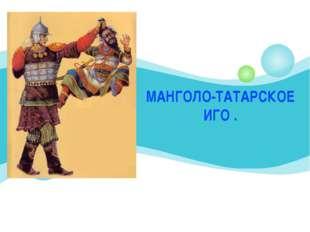 МАНГОЛО-ТАТАРСКОЕ ИГО .