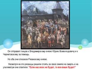 Он отправил гонцов к Владимирскому князю Юрию Всеволодовичу и к Черниговскому