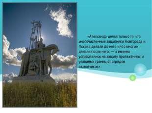 «Александр делал только то, что многочисленные защитники Новгорода и Пскова