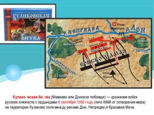 Кулико́вская би́тва (Мамаево или Донское побоище)— сражение войск русских кн