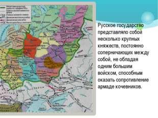 Русское государство представляло собой несколько крупных княжеств, постоянно