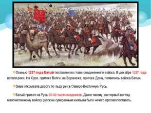 Осенью 1237 года Батый поставлен во главе соединенного войска. В декабре 1237