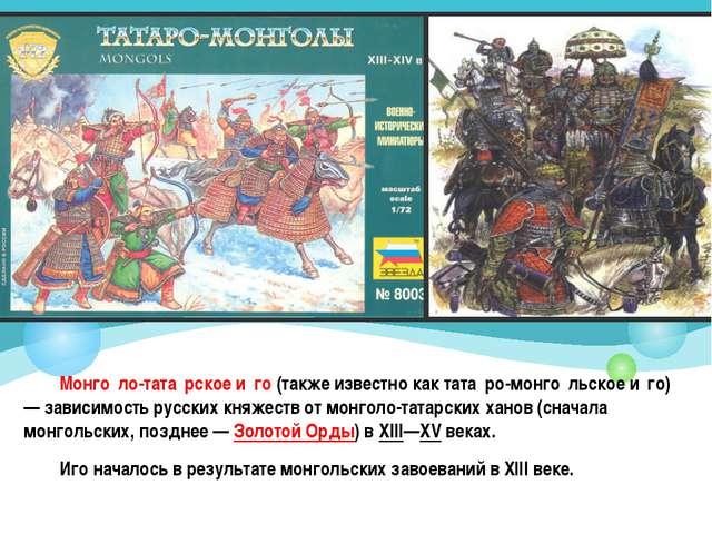Монго́ло-тата́рское и́го (также известно как тата́ро-монго́льское и́го) — зав...