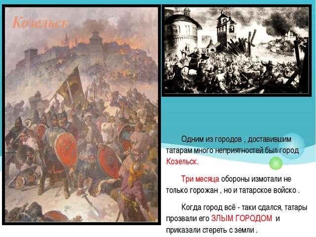Одним из городов , доставившим татарам много неприятностей был город Козельск...