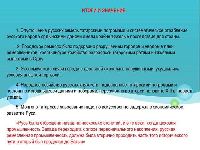 ИТОГИ И ЗНАЧЕНИЕ 1. Опустошение русских земель татарскими погромами и система...