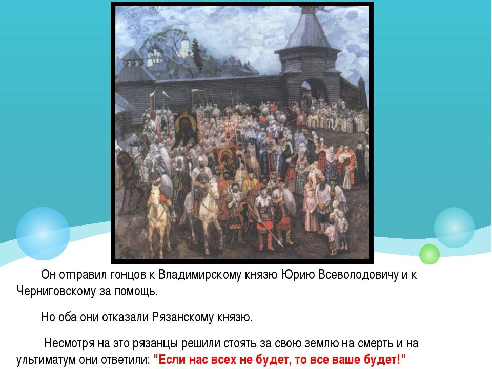 Он отправил гонцов к Владимирскому князю Юрию Всеволодовичу и к Черниговскому...