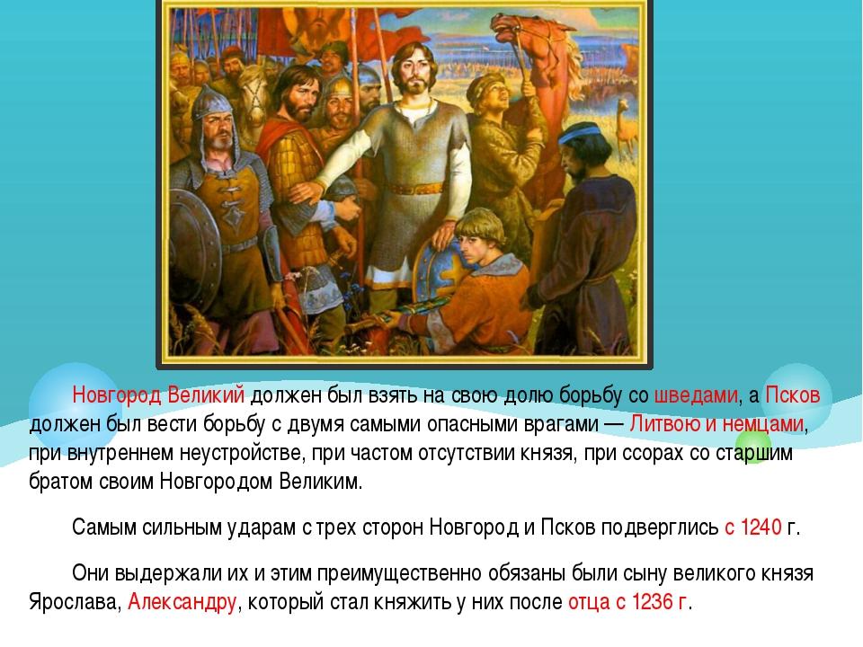 Новгород Великий должен был взять на свою долю борьбу со шведами, а Псков дол...
