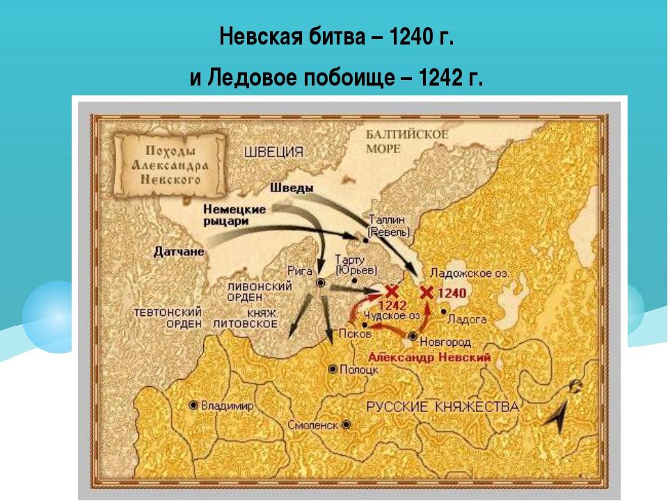 Невская битва – 1240 г. и Ледовое побоище – 1242 г.
