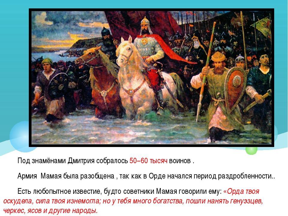 Под знамёнами Дмитрия собралось 50−60 тысяч воинов . Армия Мамая была разобще...