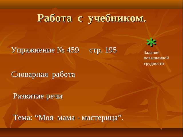Работа с учебником. Упражнение № 459 стр. 195 * Словарная работа Развитие реч...