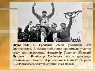 . Игры–1968 в Гренобле стали удачными для биатлонистов. В эстафетной гонке п