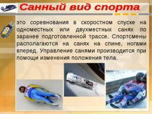 это соревнования в скоростном спуске на одноместных или двухместных санях по