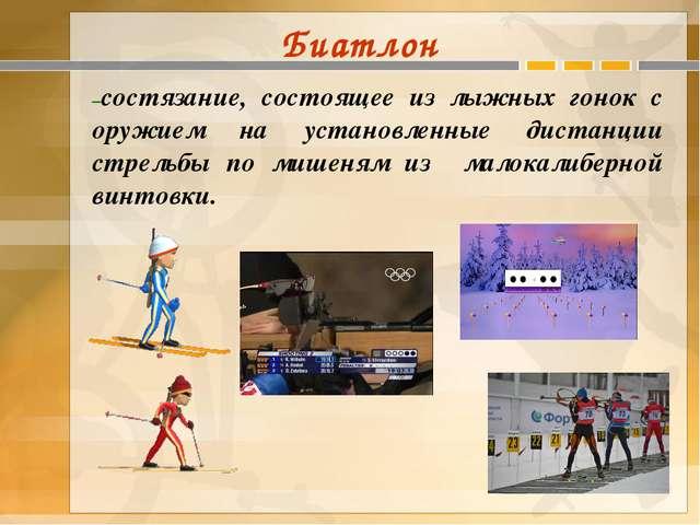 Биатлон –состязание, состоящее из лыжных гонок с оружием на установленные дис...