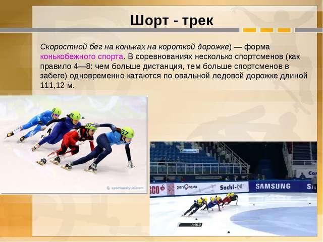 Шорт - трек Скоростной бег на коньках на короткой дорожке)— форма конькобеж...