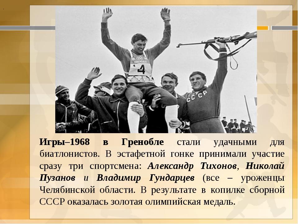 . Игры–1968 в Гренобле стали удачными для биатлонистов. В эстафетной гонке п...