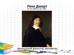 Рене Декарт французский философ, математик, механик, физик 31.03.1596-11.02.1