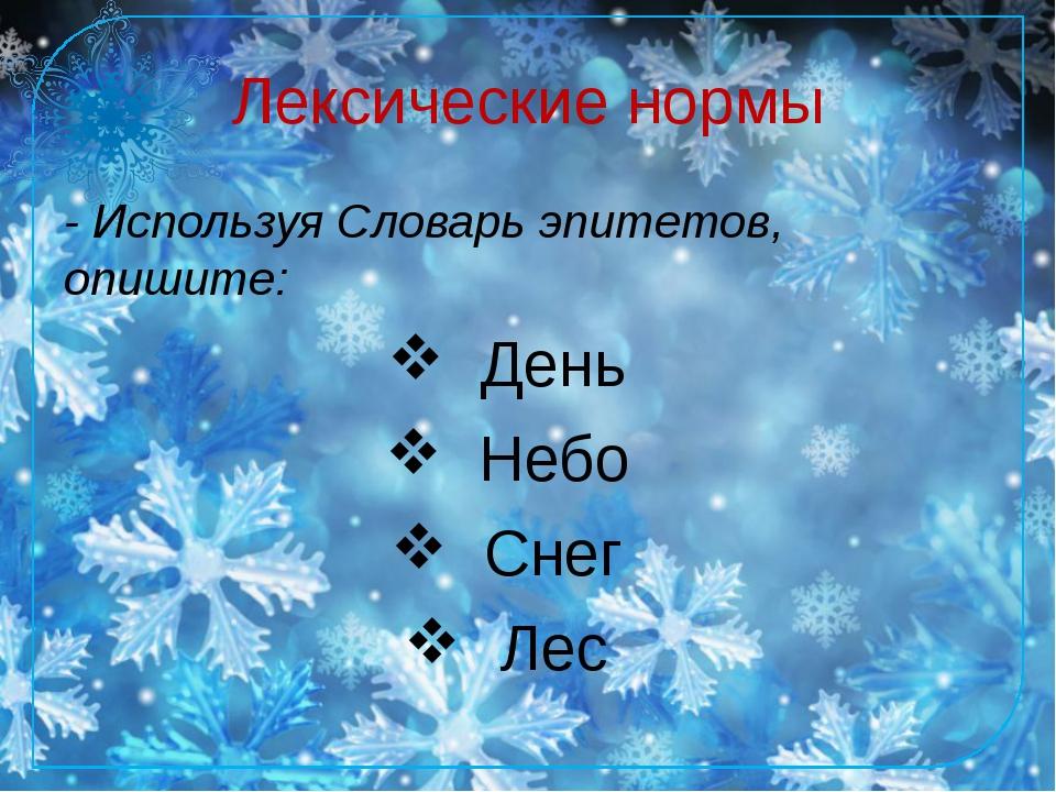 Лексические нормы - Используя Словарь эпитетов, опишите: День Небо Снег Лес