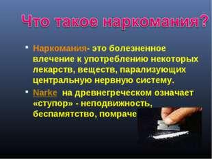 Наркомания- это болезненное влечение к употреблению некоторых лекарств, вещес