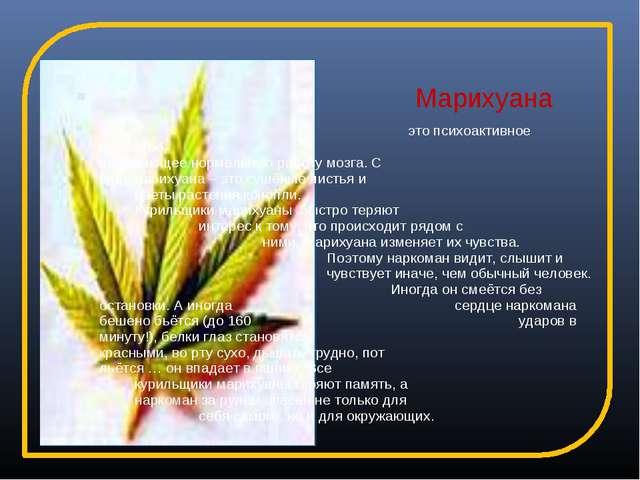 Марихуана это психоактивное вещество, нарушающее нормальную работу мозга...