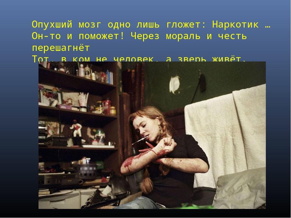 Опухший мозг одно лишь гложет: Наркотик … Он-то и поможет! Через мораль и чес...