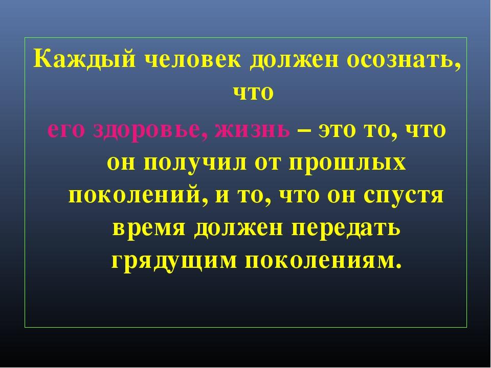 Каждый человек должен осознать, что его здоровье, жизнь – это то, что он полу...
