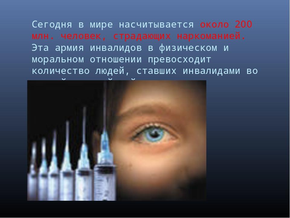 Сегодня в мире насчитывается около 200 млн. человек, страдающих наркоманией....