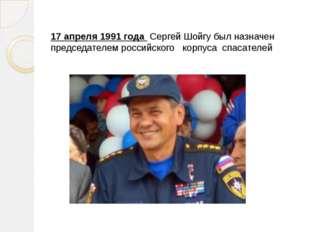 17 апреля 1991 года Сергей Шойгу был назначен председателем российского корпу