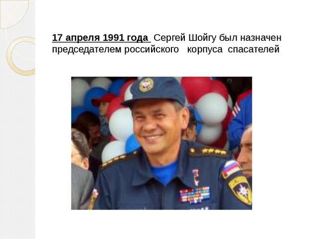 17 апреля 1991 года Сергей Шойгу был назначен председателем российского корпу...
