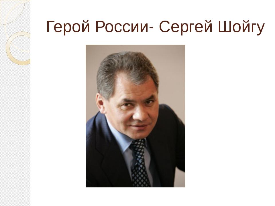 Герой России- Сергей Шойгу