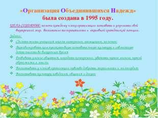 «Организация Объединившихся Надежд» была создана в 1995 году. ЦЕЛЬ СОЗДАНИЯ: