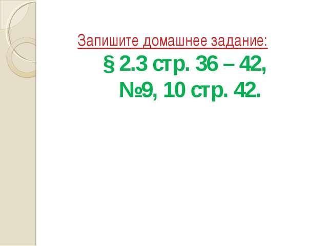 Запишите домашнее задание: § 2.3 стр. 36 – 42, №9, 10 стр. 42. * из 16