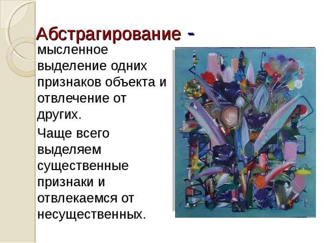 Абстрагирование - мысленное выделение одних признаков объекта и отвлечение от...