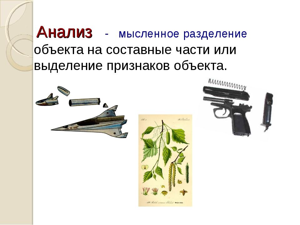 Анализ объекта на составные части или выделение признаков объекта. - мысленно...