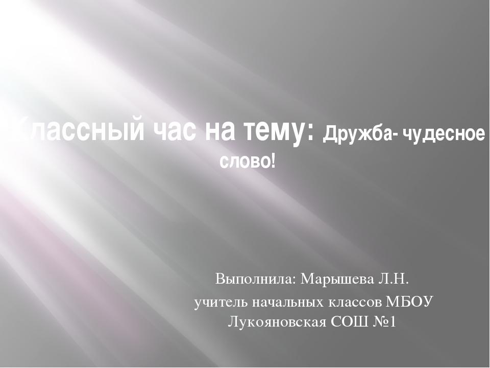 Классный час на тему: Дружба- чудесное слово! Выполнила: Марышева Л.Н. учител...