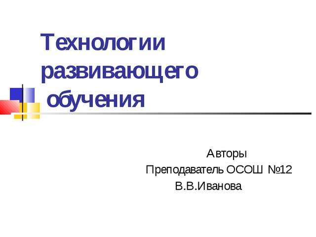 Технологии развивающего обучения Авторы Преподаватель ОСОШ №12 В.В.Иванова