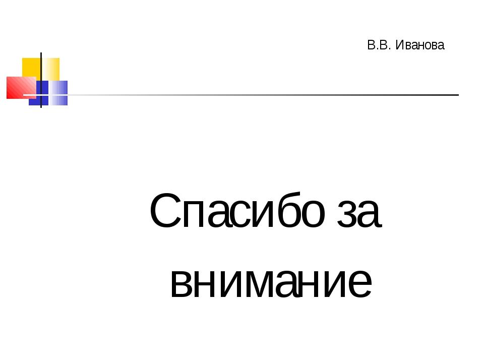 Спасибо за внимание В.В. Иванова