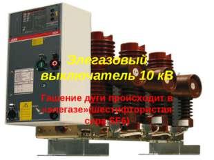 Элегазовый выключатель 10 кВ Гашение дуги происходит в «элегазе»(шестифторист