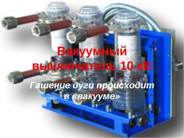 Вакуумный выключатель 10 кВ Гашение дуги происходит в «вакууме»