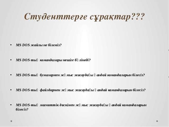 Студенттерге сұрақтар??? MS DOS жайлы не білеміз? MS DOS-тың командалары неші...