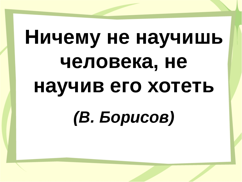 Ничему не научишь человека, не научив его хотеть (В. Борисов)