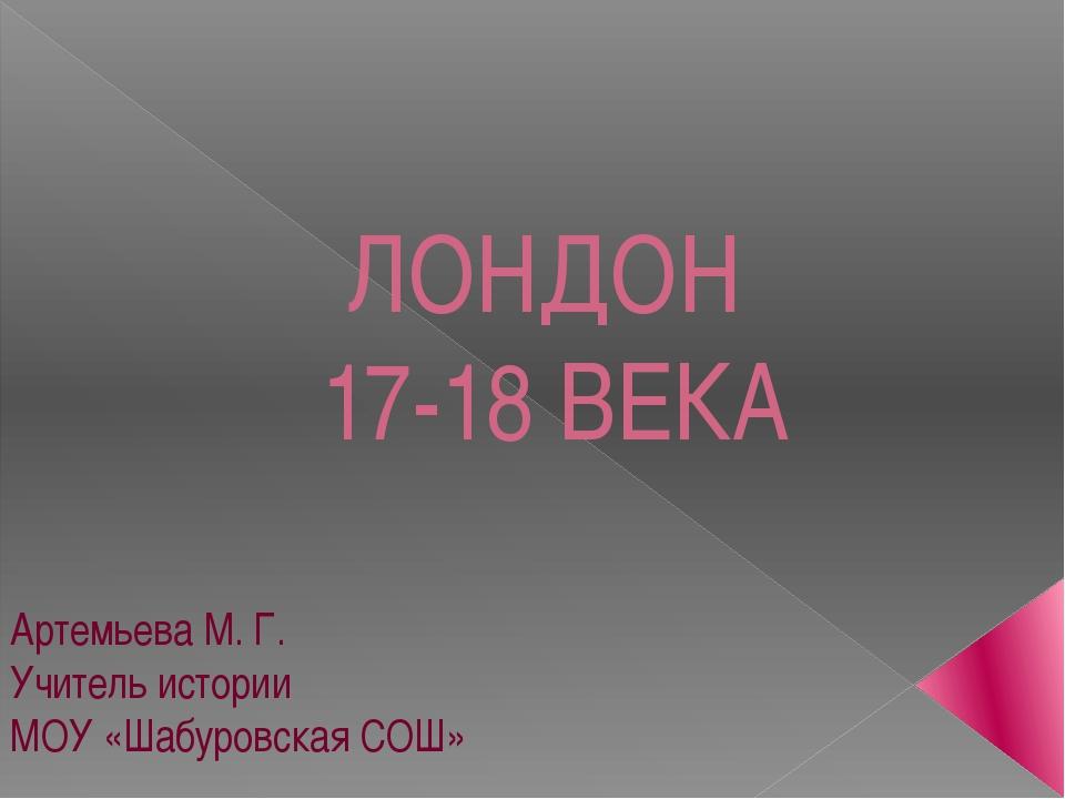 ЛОНДОН 17-18 ВЕКА Артемьева М. Г. Учитель истории МОУ «Шабуровская СОШ»