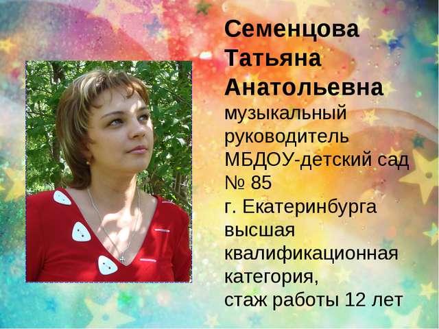Семенцова Татьяна Анатольевна музыкальный руководитель МБДОУ-детский сад № 85...