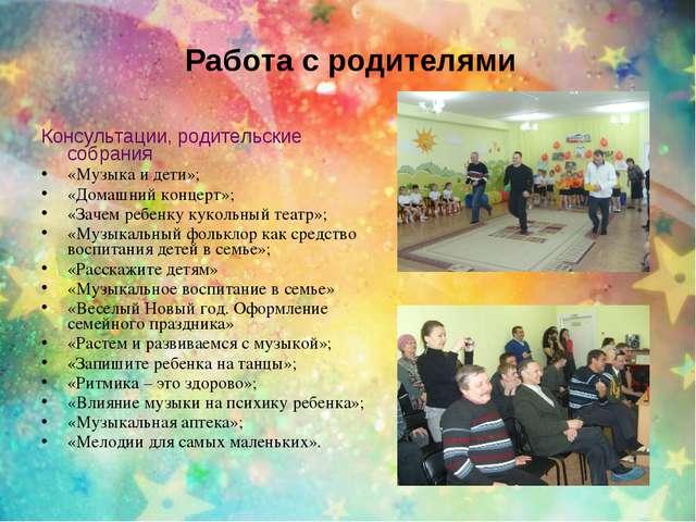 Работа с родителями Консультации, родительские собрания «Музыка и дети»; «Дом...
