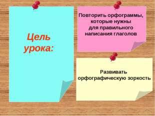 Повторить орфограммы, которые нужны для правильного написания глаголов Развив