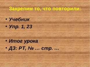 Закрепим то, что повторили: Учебник Упр. 1, 23 Итог урока ДЗ: РТ, № … стр. …