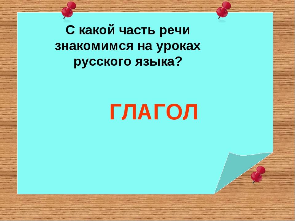 С какой часть речи знакомимся на уроках русского языка? ГЛАГОЛ