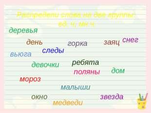 Распредели слова на две группы: ед. ч, мн.ч. малыши девочки заяц горка день